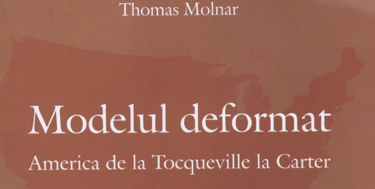 NOTE DE LECTURĂ: Thomas Molnar, Modelul deformat. America de la Tocqueville la Carter. Traducere din limba franceză de Manuel Valeriu