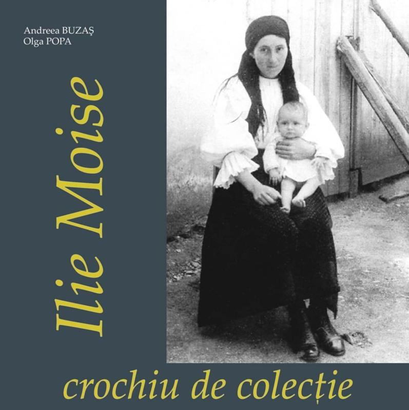 """Andreea Buzaş, Olga Popa, Ilie Moise – crochiu de colecţie, Sibiu, Editura """"ASTRA Museum"""", 2016, 100 p."""